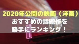 2020年公開の最新映画【洋画】おすすめの話題作を勝手にランキング!