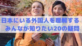 日本にいる外国人をもっと理解する!知りたい・気になる20の疑問まとめ