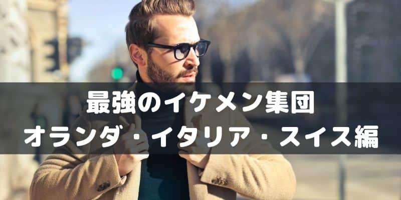 最強のイケメン オランダ・イタリア・スイス編!ハンサムすぎる10人!